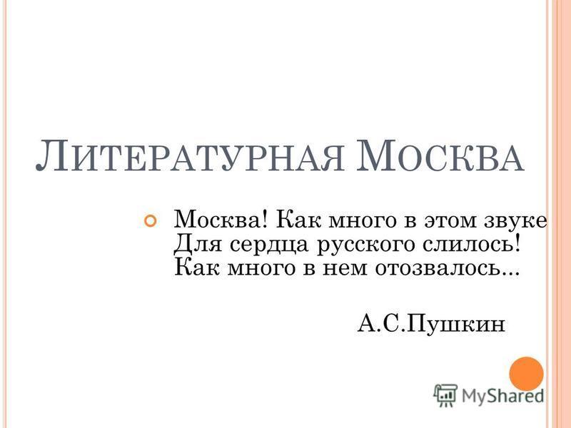 Л ИТЕРАТУРНАЯ М ОСКВА Москва! Как много в этом звуке Для сердца русского слилось! Как много в нем отозвалось... А.С.Пушкин