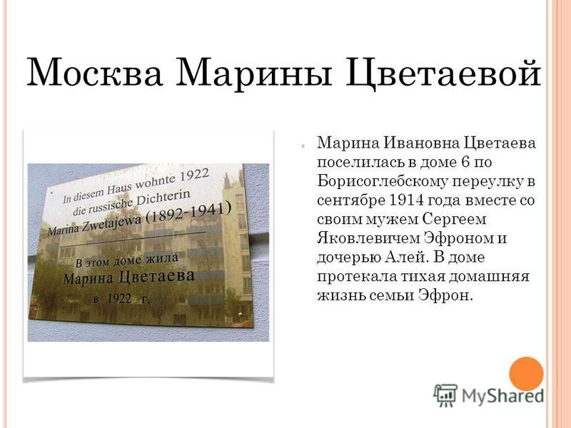 Москва Марины Цветаевой Марина Ивановна Цветаева поселилась в доме 6 по Борисоглебскому переулку в сентябре 1914 года вместе со своим мужем Сергеем Яковлевичем Эфроном и дочерью Алей. В доме протекала тихая домашняя жизнь семьи Эфрон.