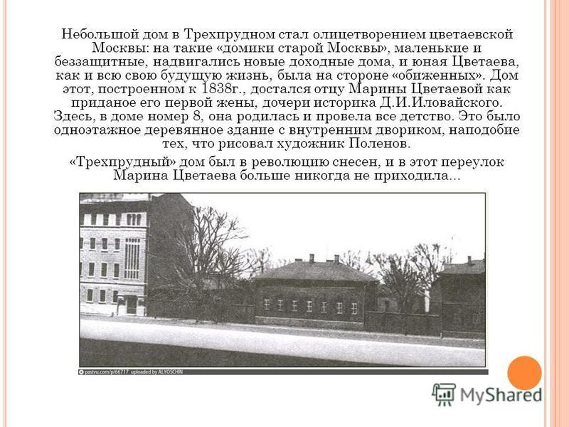 Небольшой дом в Трехпрудном стал олицетворением цветаевской Москвы: на такие «домики старой Москвы», маленькие и беззащитные, надвигались новые доходные дома, и юная Цветаева, как и всю свою будущую жизнь, была на стороне «обиженных». Дом этот, постр