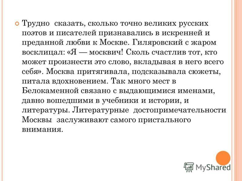 Трудно сказать, сколько точно великих русских поэтов и писателей признавались в искренней и преданной любви к Москве. Гиляровский с жаром восклицал: «Я москвич! Сколь счастлив тот, кто может произнести это слово, вкладывая в него всего себя». Москва