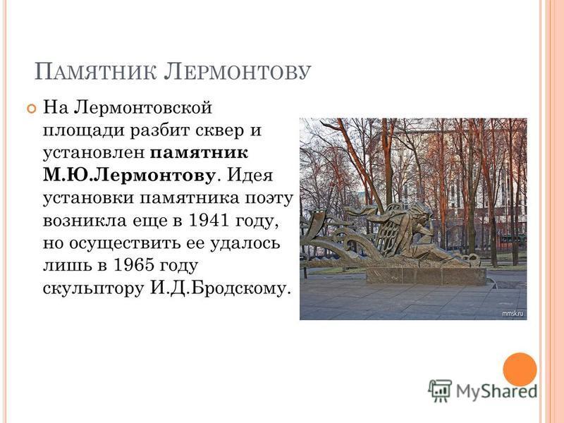 П АМЯТНИК Л ЕРМОНТОВУ На Лермонтовской площади разбит сквер и установлен памятник М.Ю.Лермонтову. Идея установки памятника поэту возникла еще в 1941 году, но осуществить ее удалось лишь в 1965 году скульптору И.Д.Бродскому.