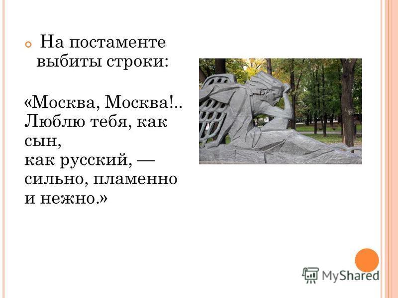 На постаменте выбиты строки: «Москва, Москва!.. Люблю тебя, как сын, как русский, сильно, пламенно и нежно.»