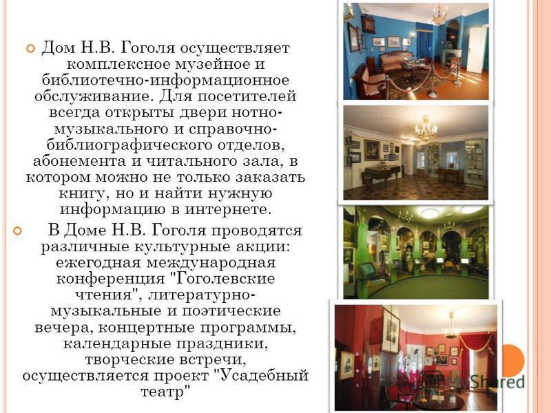 Дом Н.В. Гоголя осуществляет комплексное музейное и библиотечно-информационное обслуживание. Для посетителей всегда открыты двери нотно- музыкального и справочно- библиографического отделов, абонемента и читального зала, в котором можно не только зак