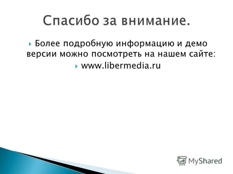 Более подробную информацию и демо версии можно посмотреть на нашем сайте: www.libermedia.ru