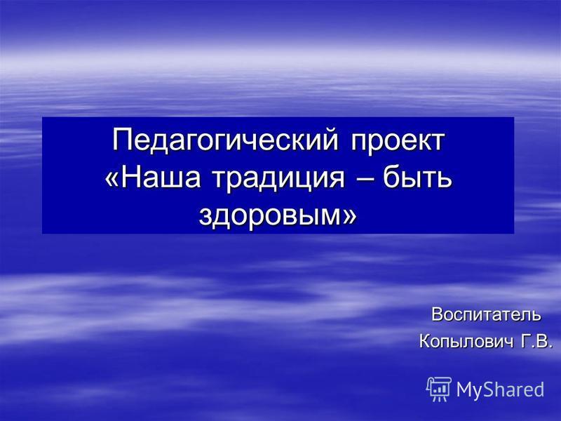 Педагогический проект «Наша традиция – быть здоровым» Воспитатель Копылович Г.В.