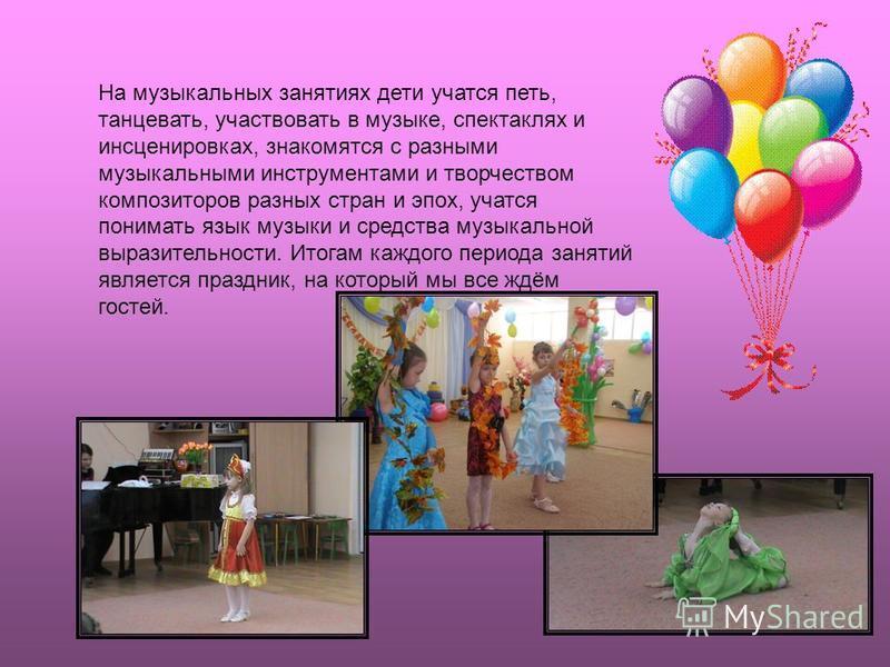 На музыкальных занятиях дети учатся петь, танцевать, участвовать в музыке, спектаклях и инсценировках, знакомятся с разными музыкальными инструментами и творчеством композиторов разных стран и эпох, учатся понимать язык музыки и средства музыкальной