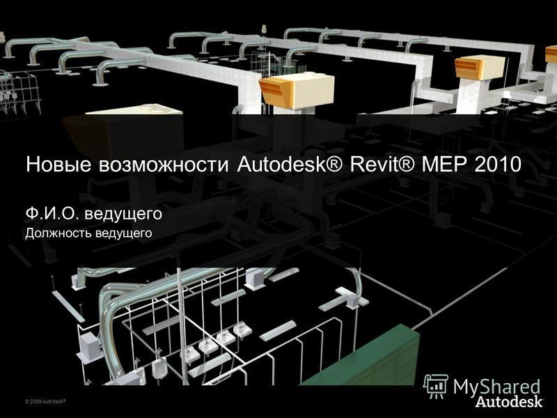 © 2009 Autodesk ® Новые возможности Autodesk® Revit® MEP 2010 Ф.И.О. ведущего Должность ведущего