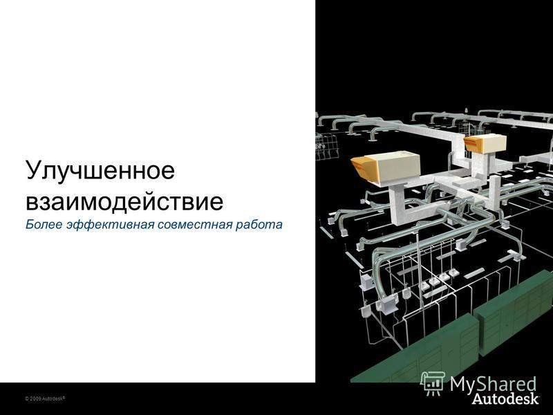 © 2009 Autodesk ® Улучшенное взаимодействие Более эффективная совместная работа