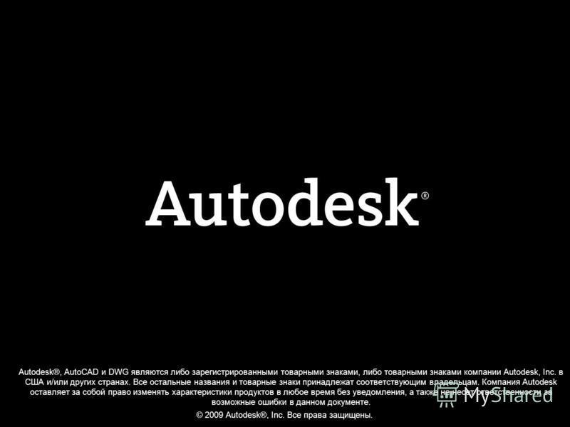 © 2009 Autodesk ® Autodesk®, AutoCAD и DWG являются либо зарегистрированными товарными знаками, либо товарными знаками компании Autodesk, Inc. в США и/или других странах. Все остальные названия и товарные знаки принадлежат соответствующим владельцам.