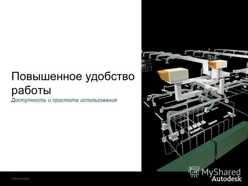© 2009 Autodesk ® Повышенное удобство работы Доступность и простота использования