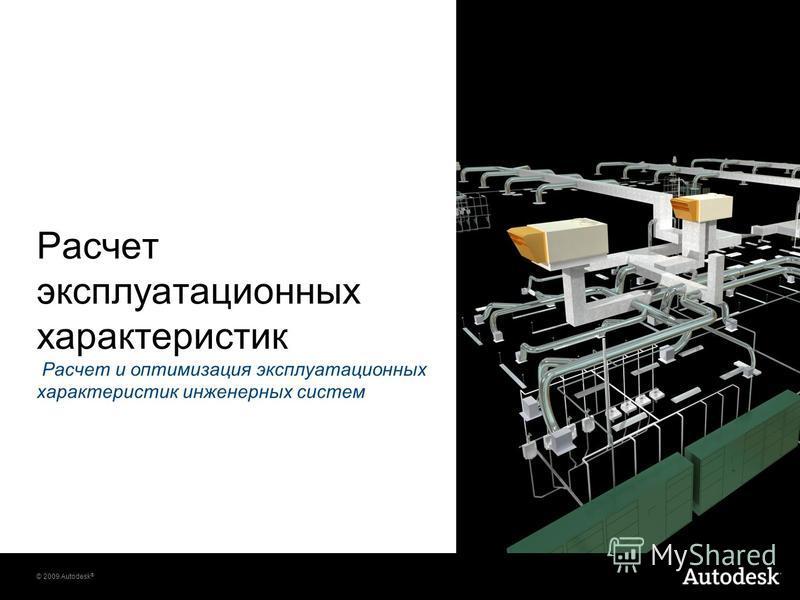 © 2009 Autodesk ® Расчет эксплуатационных характеристик Расчет и оптимизация эксплуатационных характеристик инженерных систем