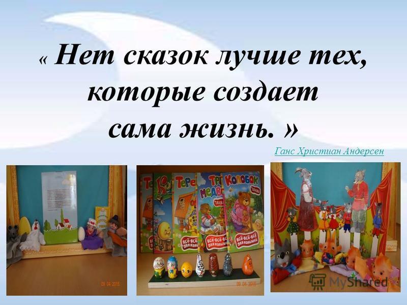 « Нет сказок лучше тех, которые создает сама жизнь. » Ганс Христиан Андерсен.