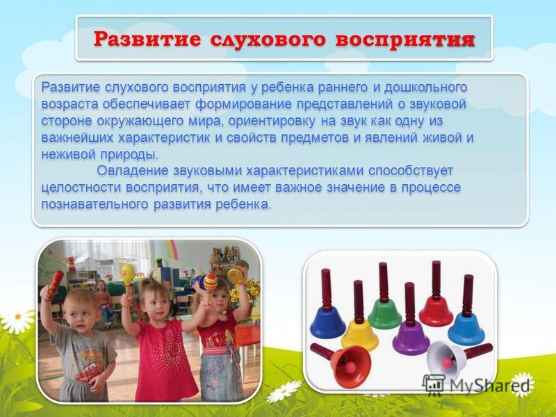 тия Развитие слухового восприятия Развитие слухового восприятия у ребенка раннего и дошкольного возраста обеспечивает формирование представлений о звуковой стороне окружающего мира, ориентировку на звук как одну из важнейших характеристик и свойств п