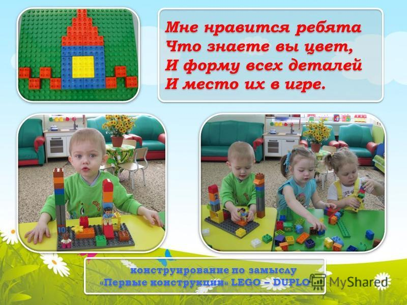 Мне нравится ребята Что знаете вы цвет, И форму всех деталей И место их в игре. конструирование по замыслу «Первые конструкции» LEGO – DUPLO конструирование по замыслу «Первые конструкции» LEGO – DUPLO