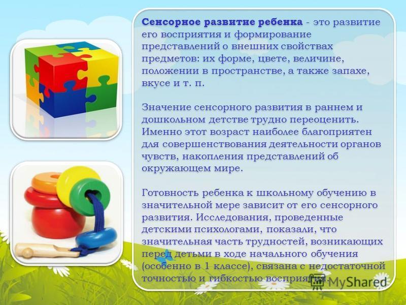 Сенсорное развитие ребенка - это развитие его восприятия и формирование представлений о внешних свойствах предметов: их форме, цвете, величине, положении в пространстве, а также запахе, вкусе и т. п. Значение сенсорного развития в раннем и дошкольном