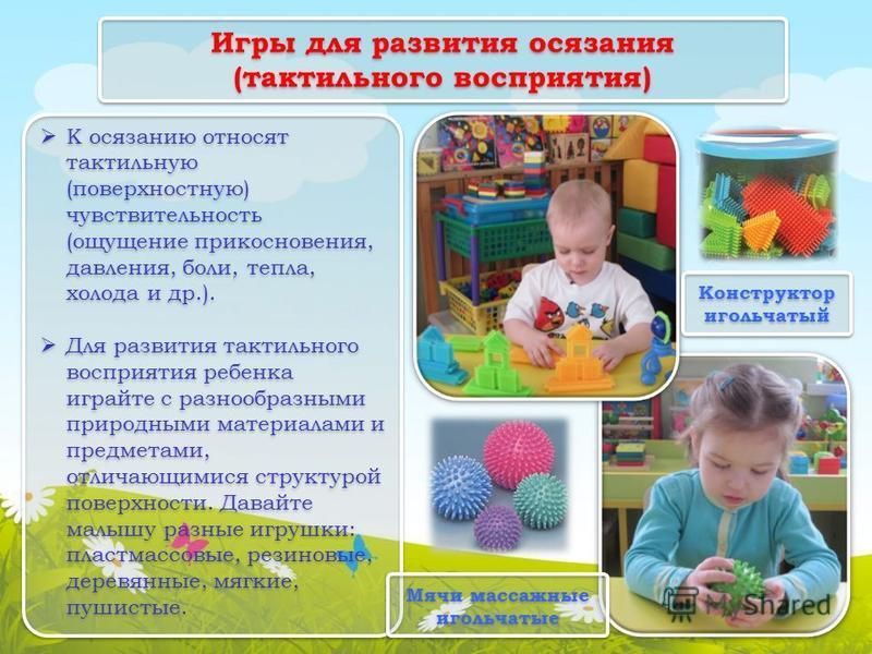 Игры для развития осязания (тактильного восприятия) К осязанию относят тактильную (поверхностную) чувствительность (ощущение прикосновения, давления, боли, тепла, холода и др.). Для развития тактильного восприятия ребенка играйте с разнообразными при