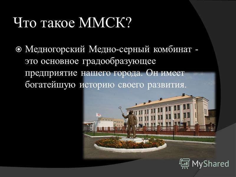 Что такое ММСК? Медногорский Медно-серный комбинат - это основное градообразующее предприятие нашего города. Он имеет богатейшую историю своего развития.