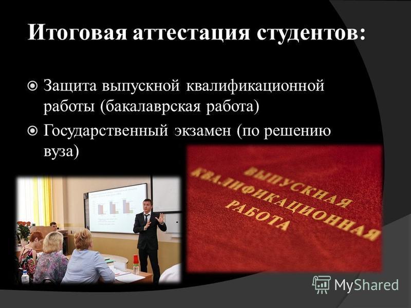 Итоговая аттестация студентов: Защита выпускной квалификационной работы (бакалаврская работа) Государственный экзамен (по решению вуза)