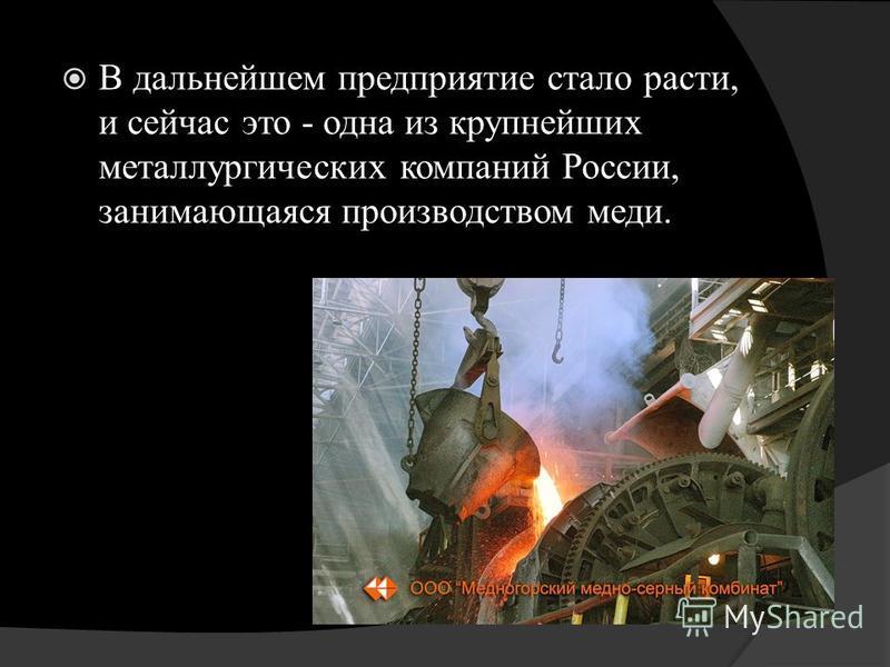 В дальнейшем предприятие стало расти, и сейчас это - одна из крупнейших металлургических компаний России, занимающаяся производством меди.