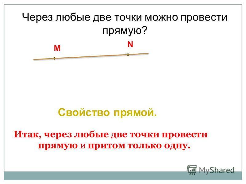 Итак, через любые две точки провести прямую и притом только одну. Через любые две точки можно провести прямую? M N Cвойство прямой.