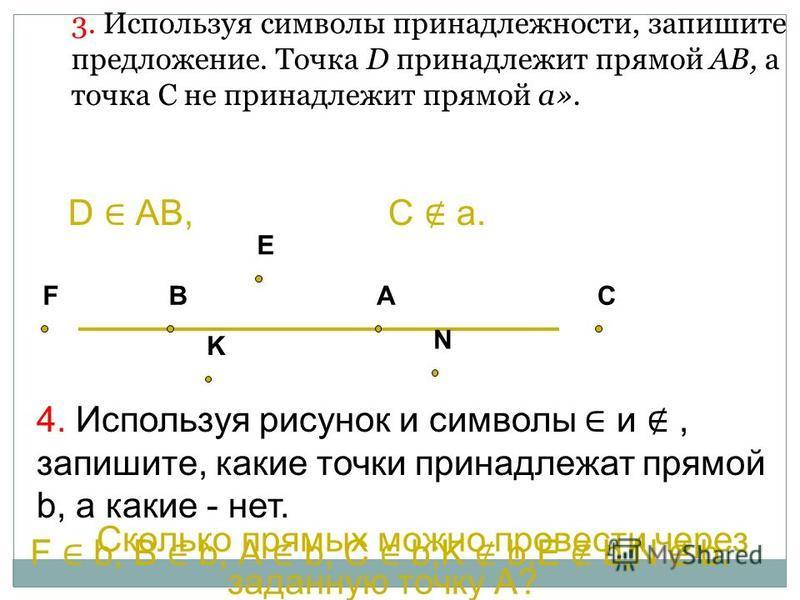 3. Используя символы принадлежности, запишите предложение. Точка D принадлежит прямой АВ, а точка С не принадлежит прямой a». 4. Используя рисунок и символы и, запишите, какие точки принадлежат прямой b, а какие - нет. D АВ, С а. Сколько прямых можно