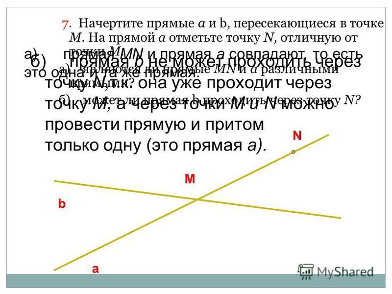 7. Начертите прямые а и b, пересекающиеся в точке М. На прямой а отметьте точку N, отличную от точки М. а)являются ли прямые MN и а различными прямыми? б)может ли прямая b проходить через точку N? a b M N а)прямая MN и прямая а совпадают, то есть это