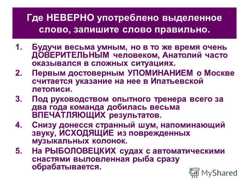 Где НЕВЕРНО употреблено выделенное слово, запишите слово правильно. 1. Будучи весьма умным, но в то же время очень ДОВЕРИТЕЛЬНЫМ человеком, Анатолий часто оказывался в сложных ситуациях. 2. Первым достоверным УПОМИНАНИЕМ о Москве считается указание н
