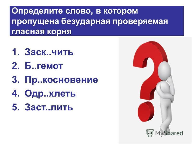 Определите слово, в котором пропущена безударная проверяемая гласная корня 1.Заск..чить 2.Б..гемот 3.Пр..косновение 4.Одр..клеть 5.Заст..лить