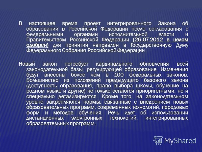 В настоящее время проект интегрированного Закона об образовании в Российской Федерации после согласования с федеральными органами исполнительной власти и Правительством Российской Федерации (26.07.2012 в целом одобрен) для принятия направлен в Госуда