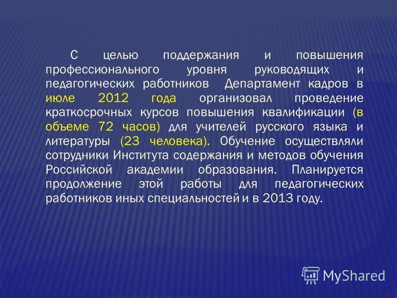 С целью поддержания и повышения профессионального уровня руководящих и педагогических работников Департамент кадров в июле 2012 года организовал проведение краткосрочных курсов повышения квалификации (в объеме 72 часов) для учителей русского языка и