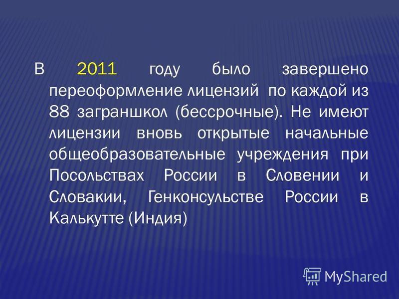 В 2011 году было завершено переоформление лицензий по каждой из 88 заграншкол (бессрочные). Не имеют лицензии вновь открытые начальные общеобразовательные учреждения при Посольствах России в Словении и Словакии, Генконсульстве России в Калькутте (Инд