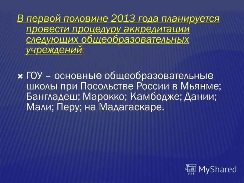 В первой половине 2013 года планируется провести процедуру аккредитации следующих общеобразовательных учреждений: ГОУ – основные общеобразовательные школ ы при Посольстве России в Мьянме; Бангладеш; Марокко; Камбодже; Дании; Мали; Перу; на Мадагаскар