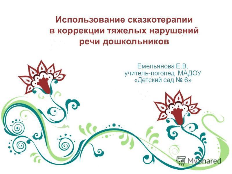 Использование сказкотерапии в коррекции тяжелых нарушений речи дошкольников Емельянова Е.В. учитель-логопед МАДОУ «Детский сад 6»