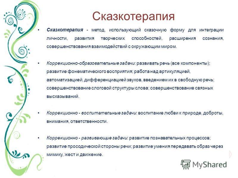 Сказкотерапия Сказкотерапия - метод, использующий сказочную форму для интеграции личности, развития творческих способностей, расширения сознания, совершенствования взаимодействий с окружающим миром. Коррекционно-образовательные задачи: развивать речь