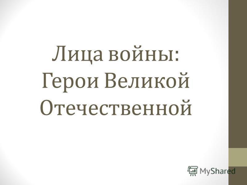 Лица войны: Герои Великой Отечественной