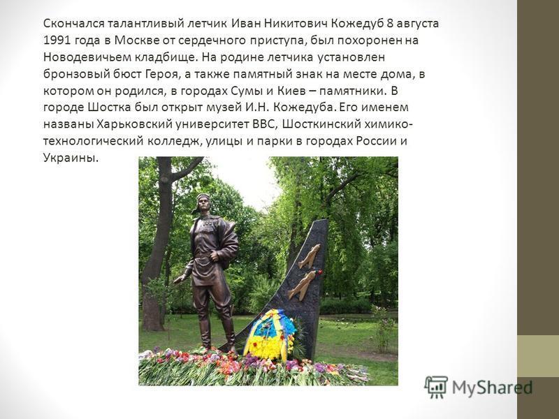 Скончался талантливый летчик Иван Никитович Кожедуб 8 августа 1991 года в Москве от сердечного приступа, был похоронен на Новодевичьем кладбище. На родине летчика установлен бронзовый бюст Героя, а также памятный знак на месте дома, в котором он роди