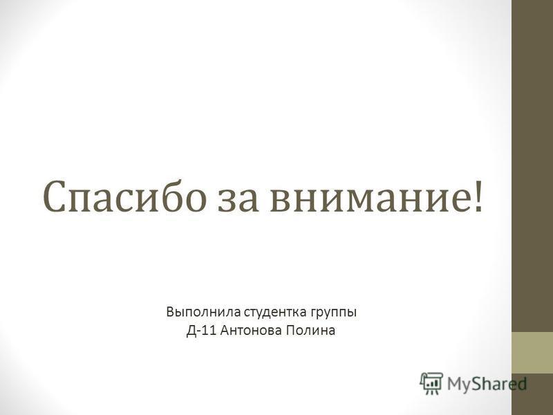 Спасибо за внимание! Выполнила студентка группы Д-11 Антонова Полина