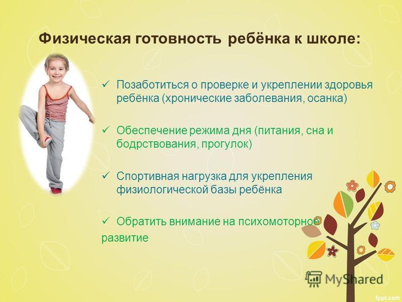 Физическая готовность ребёнка к школе: Позаботиться о проверке и укреплении здоровья ребёнка (хронические заболевания, осанка) Обеспечение режима дня (питания, сна и бодрствования, прогулок) Спортивная нагрузка для укрепления физиологической базы реб