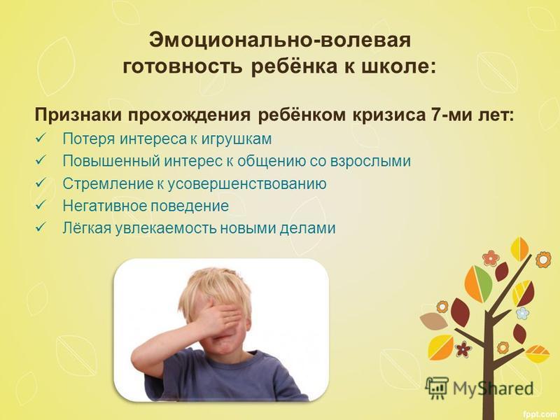 Эмоционально-волевая готовность ребёнка к школе: Признаки прохождения ребёнком кризиса 7-ми лет: Потеря интереса к игрушкам Повышенный интерес к общению со взрослыми Стремление к усовершенствованию Негативное поведение Лёгкая увлекаемость новыми дела