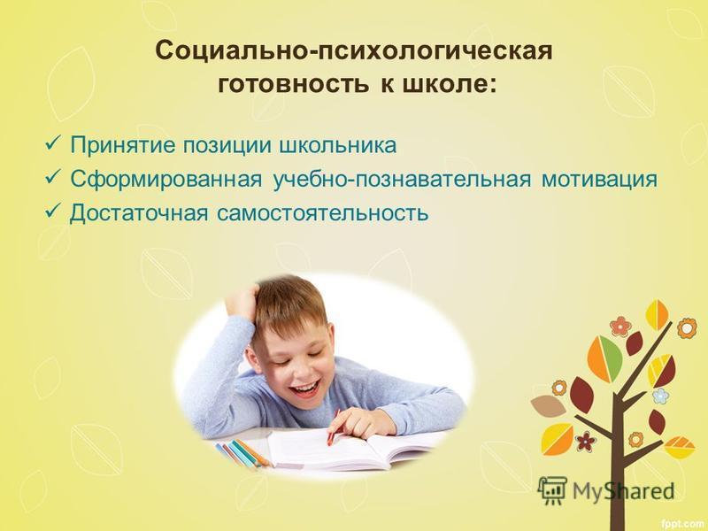 Социально-психологическая готовность к школе: Принятие позиции школьника Сформированная учебно-познавательная мотивация Достаточная самостоятельность