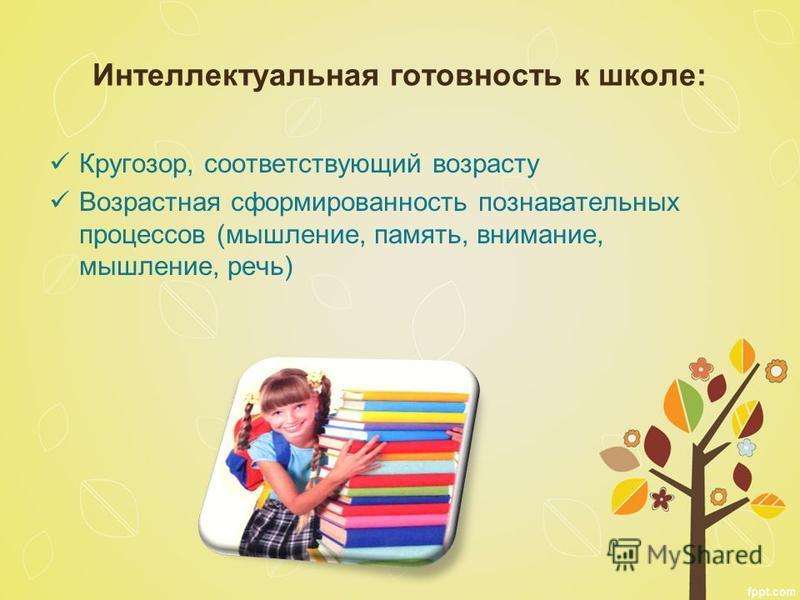 Интеллектуальная готовность к школе: Кругозор, соответствующий возрасту Возрастная сформированность познавательных процессов (мышление, память, внимание, мышление, речь)