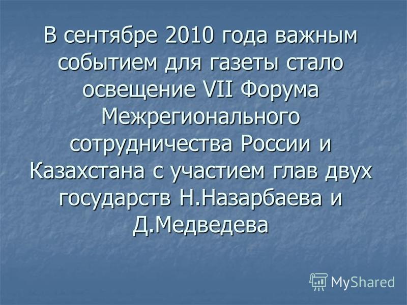 В сентябре 2010 года важным событием для газеты стало освещение VII Форума Межрегионального сотрудничества России и Казахстана с участием глав двух государств Н.Назарбаева и Д.Медведева