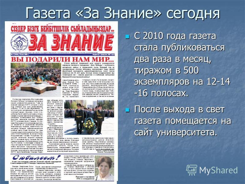 Газета «За Знание» сегодня С 2010 года газета стала публиковаться два раза в месяц, тиражом в 500 экземпляров на 12-14 -16 полосах. С 2010 года газета стала публиковаться два раза в месяц, тиражом в 500 экземпляров на 12-14 -16 полосах. После выхода