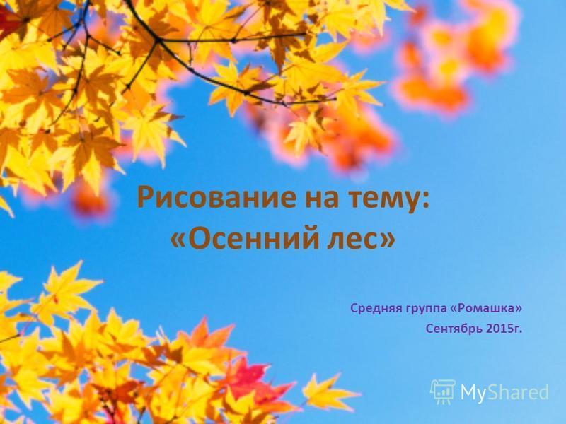 Рисование на тему: «Осенний лес» Средняя группа «Ромашка» Сентябрь 2015 г.