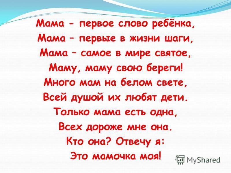 Мама - первое слово ребёнка, Мама – первые в жизни шаги, Мама – самое в мире святое, Маму, маму свою береги! Много мам на белом свете, Всей душой их любят дети. Только мама есть одна, Всех дороже мне она. Кто она? Отвечу я: Это мамочка моя!