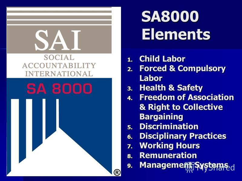 SA8000 Elements 1. Child Labor 2. Forced & Compulsory Labor 3. Health & Safety 4. Freedom of Association & Right to Collective Bargaining 5. Discrimination 6. Disciplinary Practices 7. Working Hours 8. Remuneration 9. Management Systems