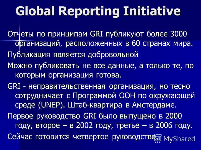 Отчеты по принципам GRI публикуют более 3000 организаций, расположенных в 60 странах мира. Публикация является добровольной Можно публиковать не все данные, а только те, по которым организация готова. GRI - неправительственная организация, но тесно с