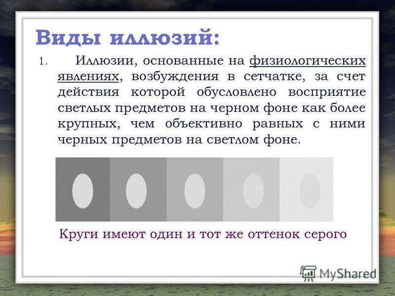 Виды иллюзий: 1. Иллюзии, основанные на физиологических явлениях, возбуждения в сетчатке, за счет действия которой обусловлено восприятие светлых предметов на черном фоне как более крупных, чем объективно равных с ними черных предметов на светлом фон