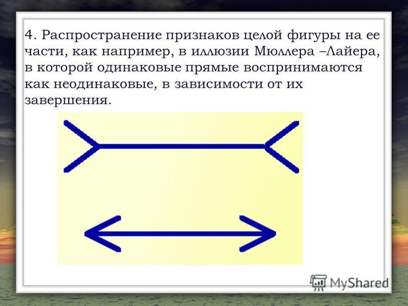 4. Распространение признаков целой фигуры на ее части, как например, в иллюзии Мюллера –Лайера, в которой одинаковые прямые воспринимаются как неодинаковые, в зависимости от их завершения.