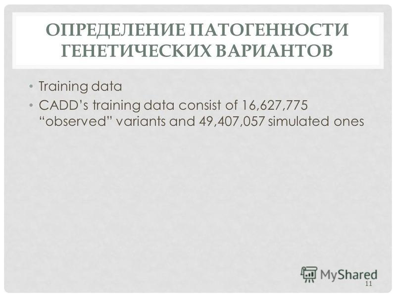 ОПРЕДЕЛЕНИЕ ПАТОГЕННОСТИ ГЕНЕТИЧЕСКИХ ВАРИАНТОВ Training data CADDs training data consist of 16,627,775 observed variants and 49,407,057 simulated ones 11